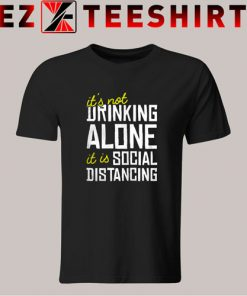 It Is Not Drinking Alone Social Distancing T-Shirt