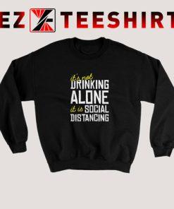 It Is Not Drinking Alone Social Distancing Sweatshirt