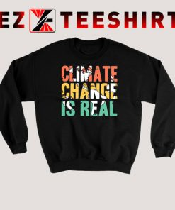Climate Change is Real Sweatshirt