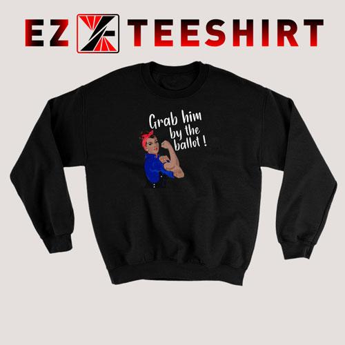 Grab Him By The Ballot Sweatshirt