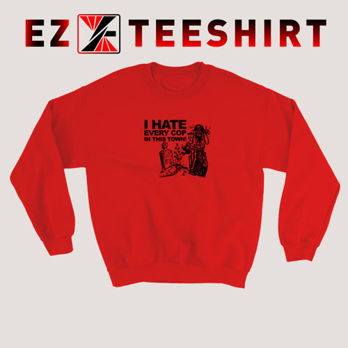 I Hate Every Cop In This Town Sweatshirt