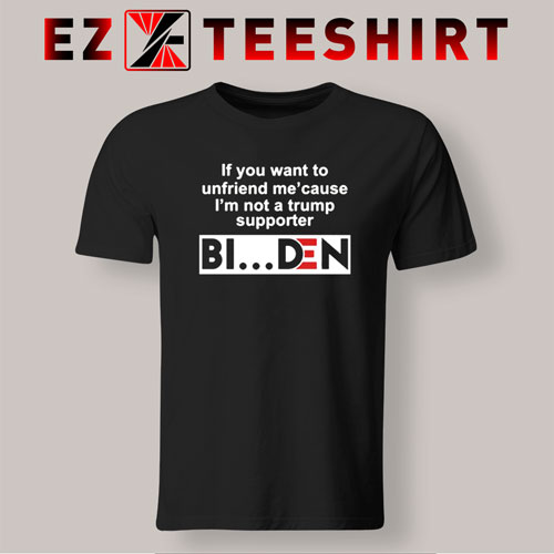 If You Want To Unfriend Me Because I'm Not A Trump Supporter Biden T-Shirt