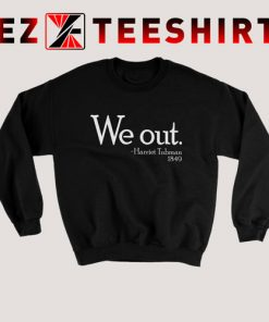 We Out Harriet Tubman Sweatshirt