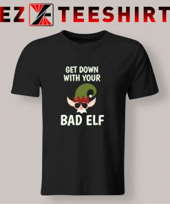 Get Down With Your Bad Elf T Shirt