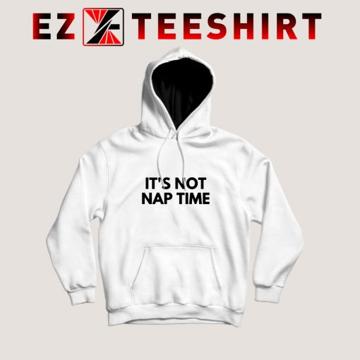 Its Not Nap Time Hoodie
