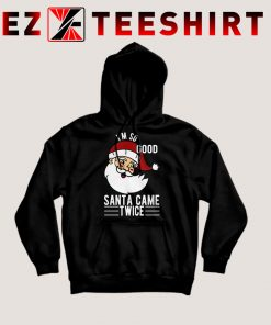 I'm So Good Santa Came Twice Hoodie