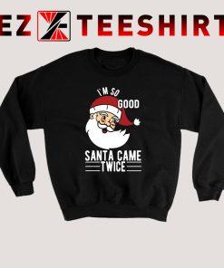 I'm So Good Santa Came Twice Sweatshirt