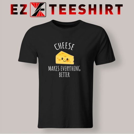 Cheese Makes Everything Better T Shirt
