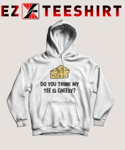 Do You Think My Tee Is Cheesy Hoodie