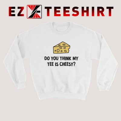 Do You Think My Tee Is Cheesy Sweatshirt 400x400 - EzTeeShirt Ezy Buy Clothing Store