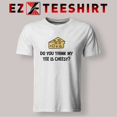 Do You Think My Tee Is Cheesy T Shirt 400x400 - EzTeeShirt Ezy Buy Clothing Store