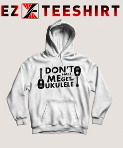 Don't Make Me Get My Ukulele Hoodie