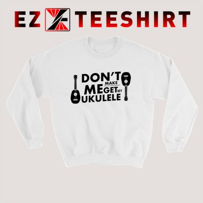 Dont Make Me Get My Ukulele Sweatshirt 400x400 - EzTeeShirt Ezy Buy Clothing Store