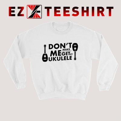Dont Make Me Get My Ukulele Sweatshirt 400x400 - EzTeeShirt Ezy Buy Clothing Store