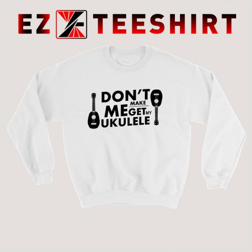 Don't Make Me Get My Ukulele Sweatshirt