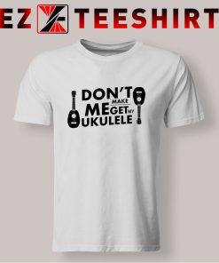 Don't Make Me Get My Ukulele T Shirt