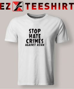 Stop Hate Crimes Against Asian T Shirt