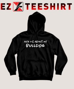 Ask Me About My Bulldog Hoodie